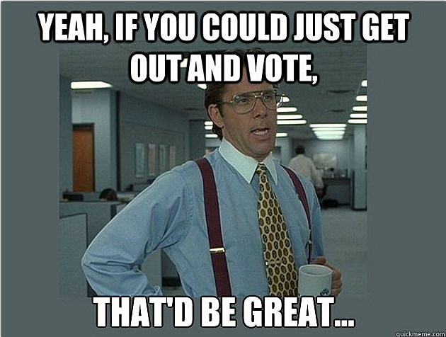 yeah-if-you-could-just-get-out-and-vote-thatd-be-great-voting-meme